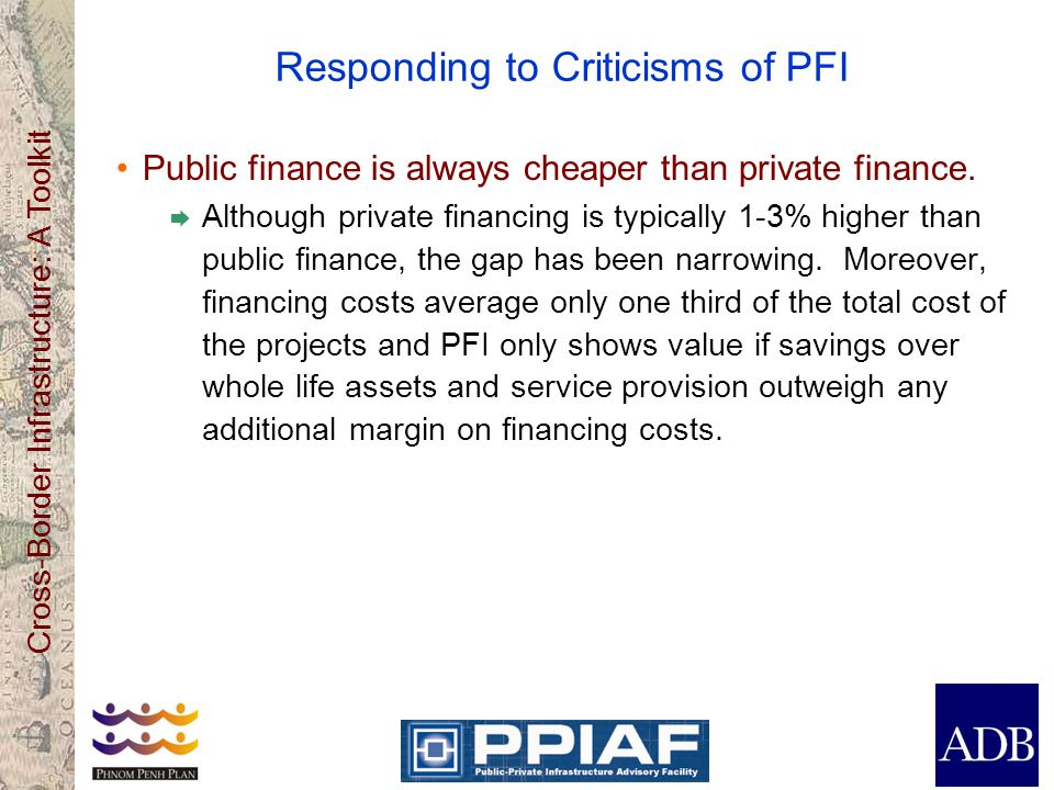 Cross-Border Infrastructure: A Toolkit Responding to Criticisms of PFI Public finance is always cheaper than private finance. Although private financi