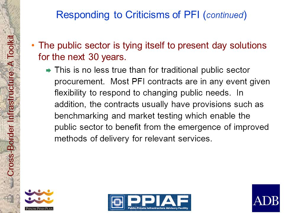 Cross-Border Infrastructure: A Toolkit Responding to Criticisms of PFI ( continued ) The public sector is tying itself to present day solutions for th