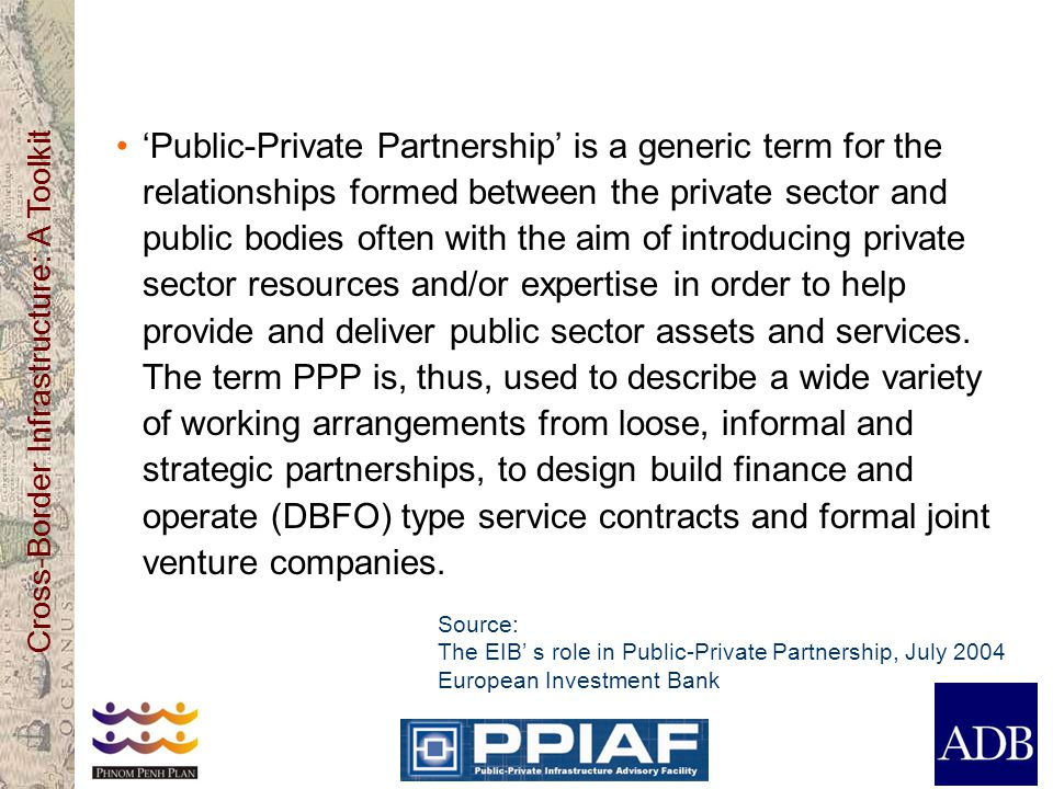 Cross-Border Infrastructure: A Toolkit Public-Private Partnership is a generic term for the relationships formed between the private sector and public