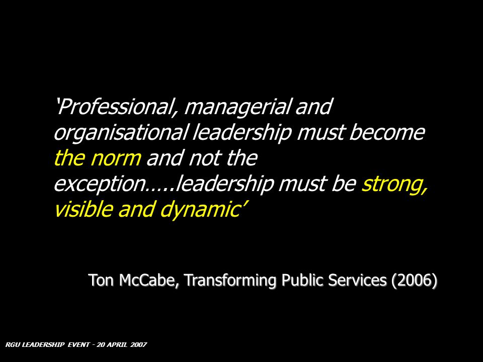 RGU LEADERSHIP EVENT - 20 APRIL 2007 Professional, managerial and organisational leadership must become the norm and not the exception…..leadership must be strong, visible and dynamic Ton McCabe, Transforming Public Services (2006)