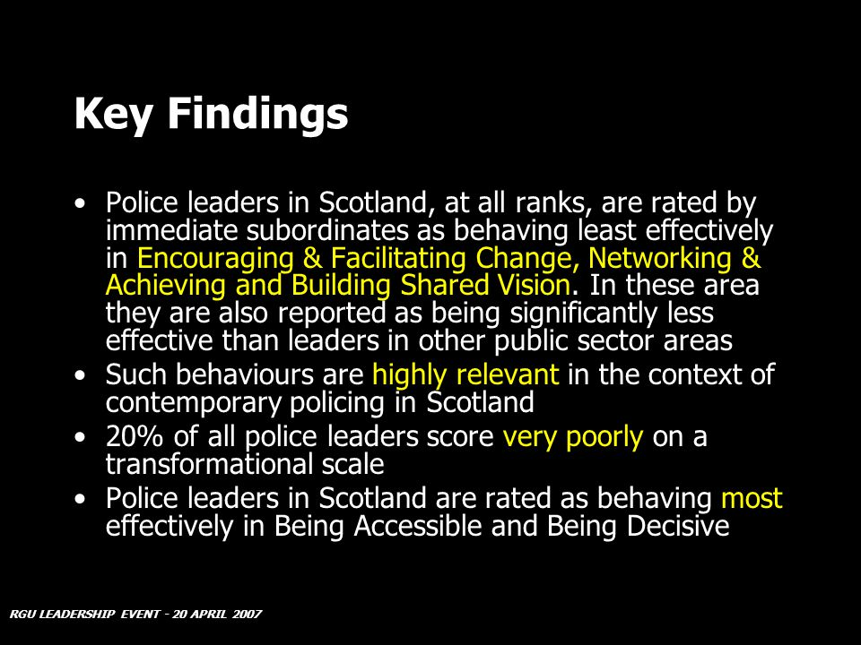 RGU LEADERSHIP EVENT - 20 APRIL 2007 Key Findings Police leaders in Scotland, at all ranks, are rated by immediate subordinates as behaving least effectively in Encouraging & Facilitating Change, Networking & Achieving and Building Shared Vision.