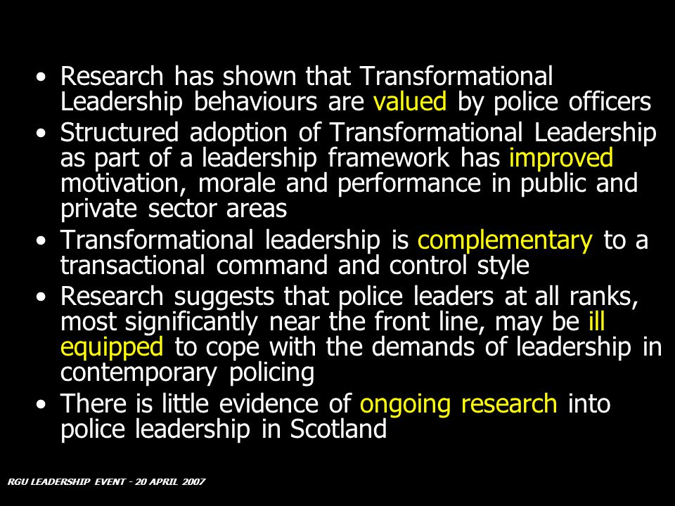 RGU LEADERSHIP EVENT - 20 APRIL 2007 Research has shown that Transformational Leadership behaviours are valued by police officers Structured adoption of Transformational Leadership as part of a leadership framework has improved motivation, morale and performance in public and private sector areas Transformational leadership is complementary to a transactional command and control style Research suggests that police leaders at all ranks, most significantly near the front line, may be ill equipped to cope with the demands of leadership in contemporary policing There is little evidence of ongoing research into police leadership in Scotland