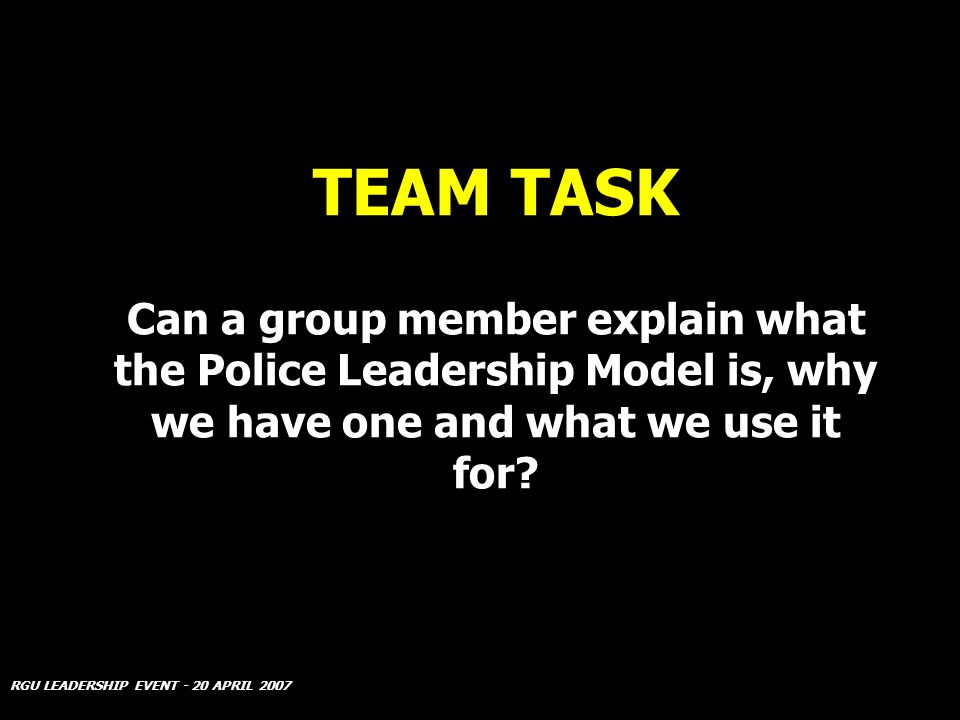 RGU LEADERSHIP EVENT - 20 APRIL 2007 TEAM TASK Can a group member explain what the Police Leadership Model is, why we have one and what we use it for?