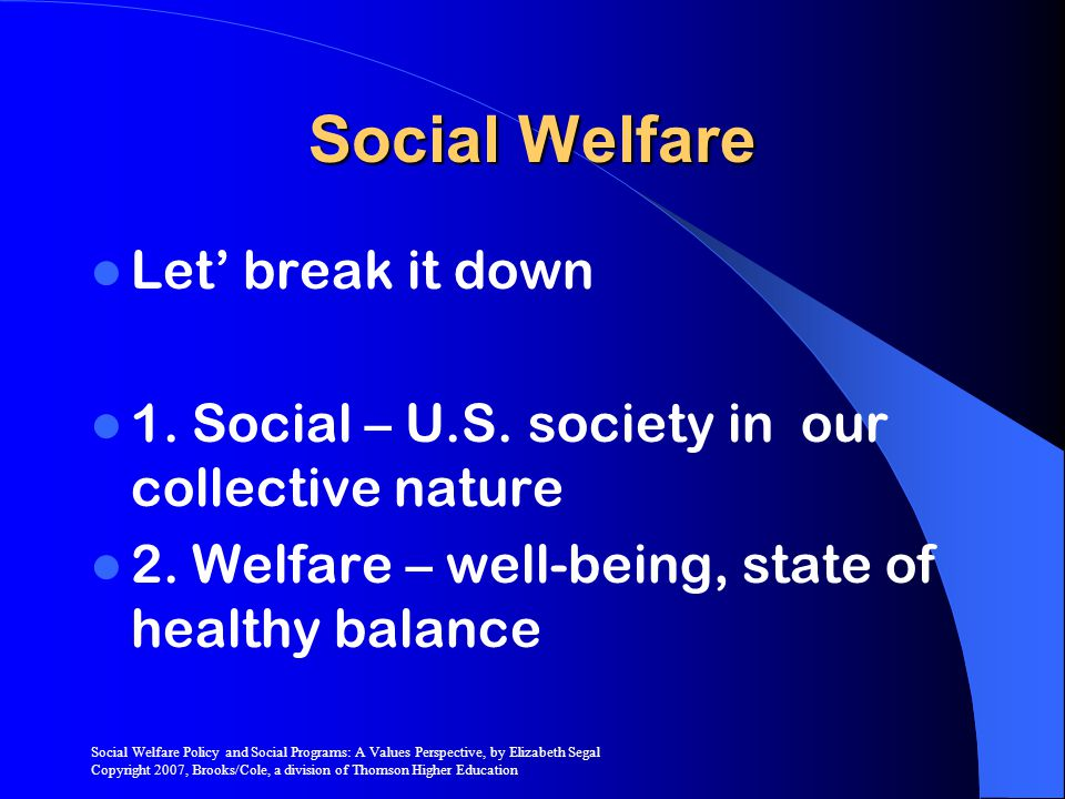 Social Welfare Policy and Social Programs: A Values Perspective, by Elizabeth Segal Copyright 2007, Brooks/Cole, a division of Thomson Higher Education Social Welfare Together they mean Well being of society
