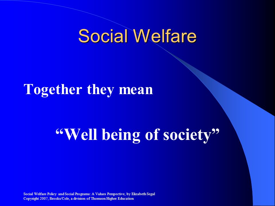 Social Welfare Policy and Social Programs: A Values Perspective, by Elizabeth Segal Copyright 2007, Brooks/Cole, a division of Thomson Higher Education Religious Values Development of social welfare services can be traced to values reflected in the dominant religions of our country Goals of religious charitable efforts were to uphold moral character, maintain humbleness, and help those who are less fortunate