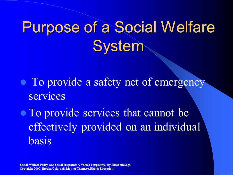 Social Welfare Policy and Social Programs: A Values Perspective, by Elizabeth Segal Copyright 2007, Brooks/Cole, a division of Thomson Higher Education Policy Development Residual Calls for organized public interventions when the normal resources of family and the market place breakdown Social services are required when a problem cannot be address by individual resources