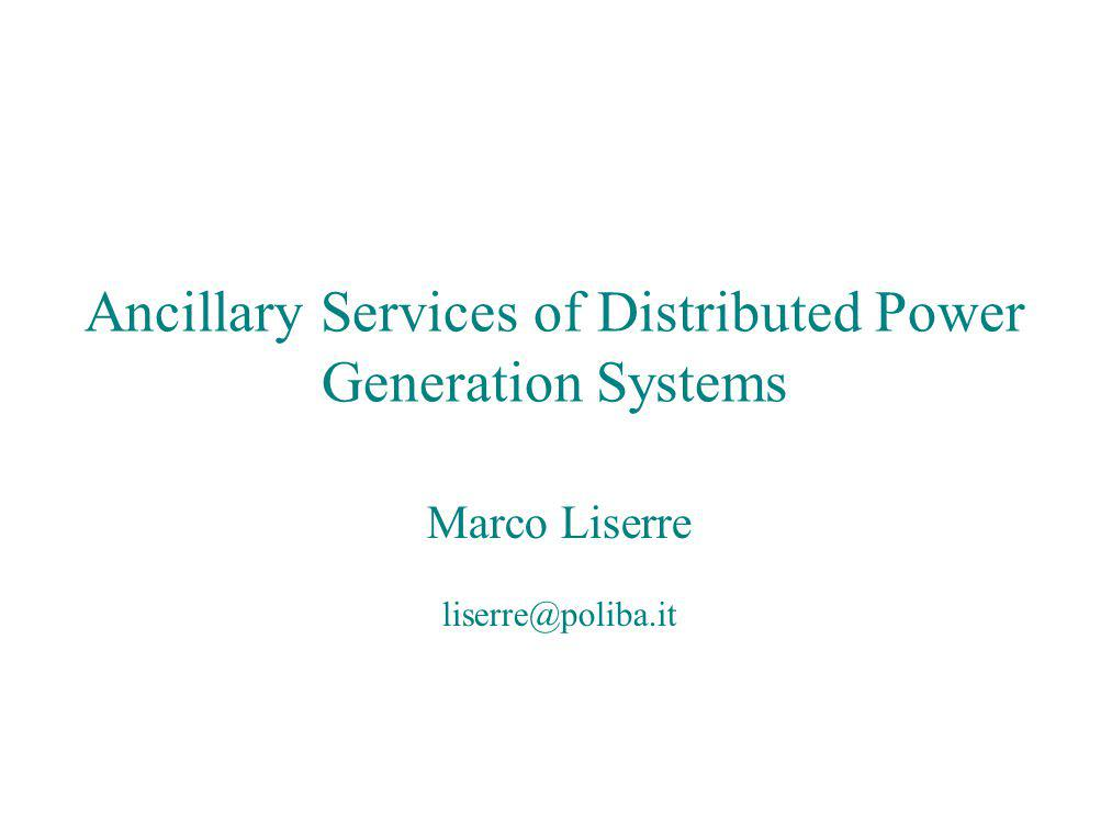 Ancillary Services of Distributed Power Generation Systems Marco Liserre liserre@ieee.org Ancillary Services of Distributed Power Generation Systems Marco Liserre liserre@poliba.it