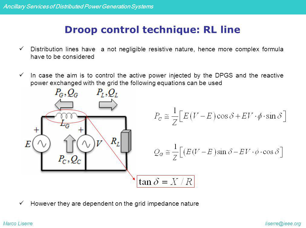 Ancillary Services of Distributed Power Generation Systems Marco Liserre liserre@ieee.org Droop control technique: RL line Distribution lines have a not negligible resistive nature, hence more complex formula have to be considered In case the aim is to control the active power injected by the DPGS and the reactive power exchanged with the grid the following equations can be used However they are dependent on the grid impedance nature