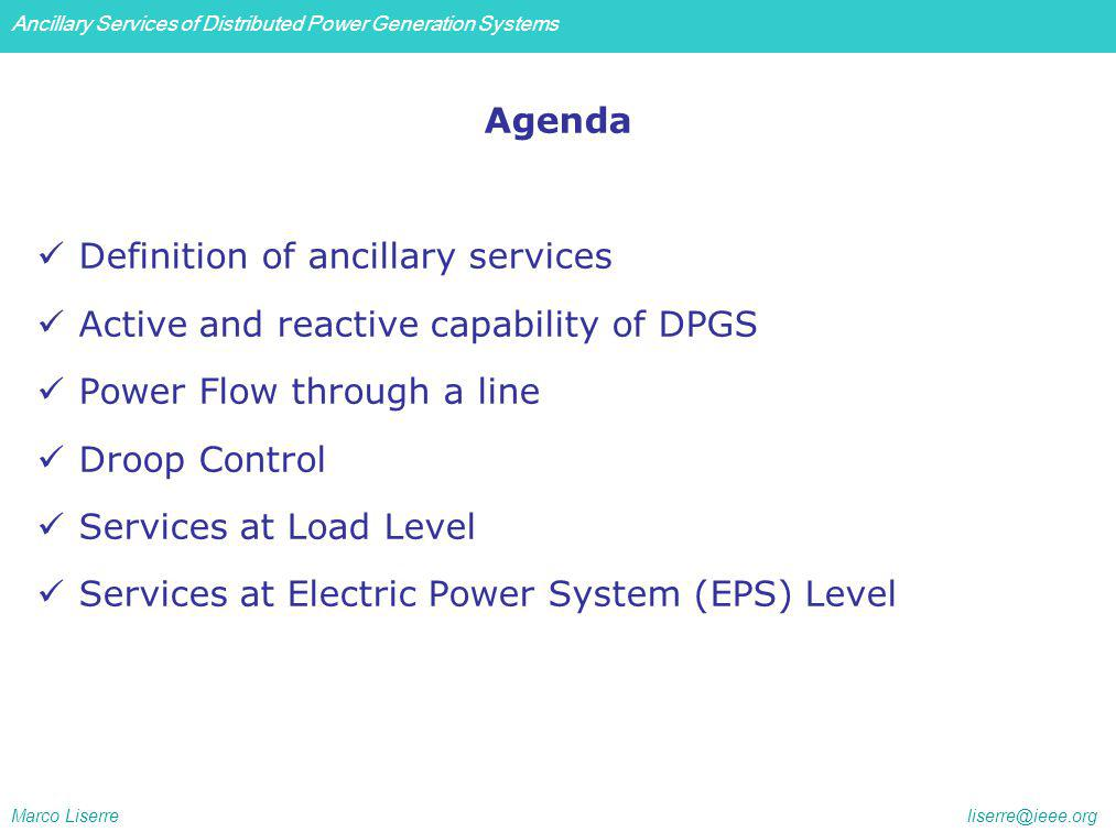 Ancillary Services of Distributed Power Generation Systems Marco Liserre liserre@ieee.org Agenda Definition of ancillary services Active and reactive capability of DPGS Power Flow through a line Droop Control Services at Load Level Services at Electric Power System (EPS) Level
