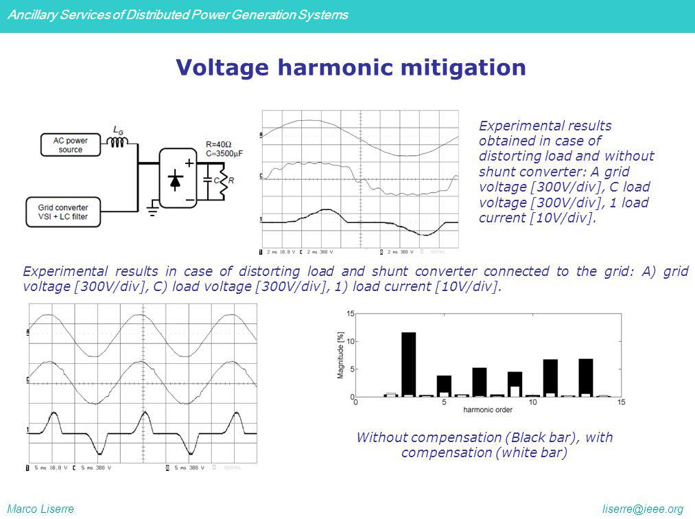 Ancillary Services of Distributed Power Generation Systems Marco Liserre liserre@ieee.org Voltage harmonic mitigation Experimental results obtained in case of distorting load and without shunt converter: A grid voltage [300V/div], C load voltage [300V/div], 1 load current [10V/div].