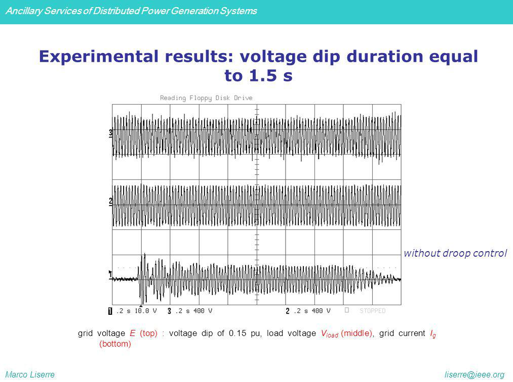 Ancillary Services of Distributed Power Generation Systems Marco Liserre liserre@ieee.org Experimental results: voltage dip duration equal to 1.5 s grid voltage E (top) : voltage dip of 0.15 pu, load voltage V load (middle), grid current I g (bottom) without droop control