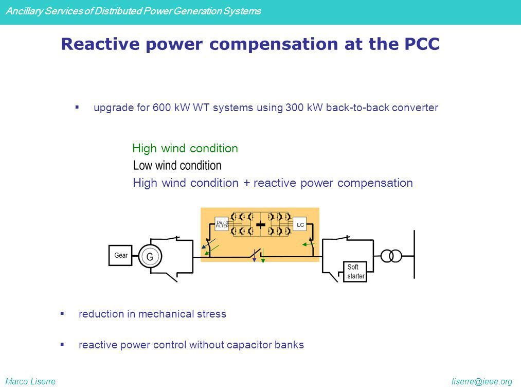 Ancillary Services of Distributed Power Generation Systems Marco Liserre liserre@ieee.org High wind condition + reactive power compensation High wind condition upgrade for 600 kW WT systems using 300 kW back-to-back converter Reactive power compensation at the PCC reduction in mechanical stress reactive power control without capacitor banks