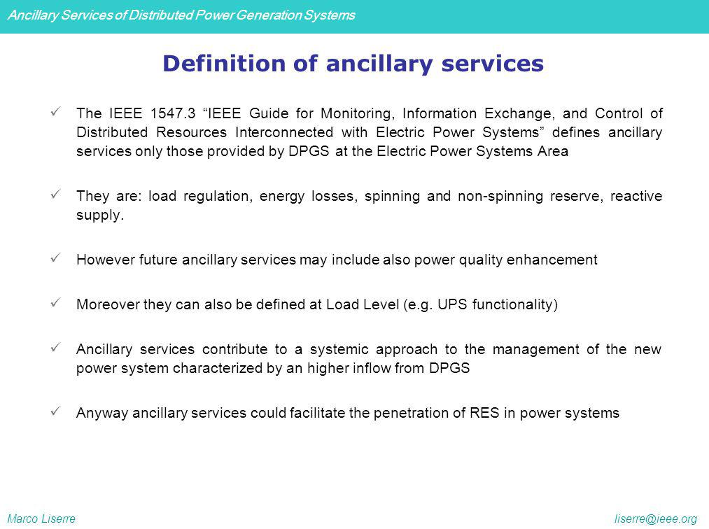 Ancillary Services of Distributed Power Generation Systems Marco Liserre liserre@ieee.org The IEEE 1547.3 IEEE Guide for Monitoring, Information Exchange, and Control of Distributed Resources Interconnected with Electric Power Systems defines ancillary services only those provided by DPGS at the Electric Power Systems Area They are: load regulation, energy losses, spinning and non-spinning reserve, reactive supply.