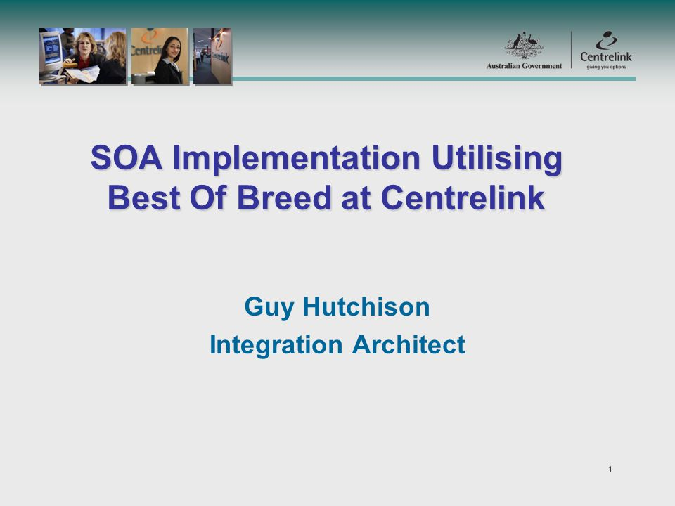 1 SOA Implementation Utilising Best Of Breed at Centrelink Guy Hutchison Integration Architect