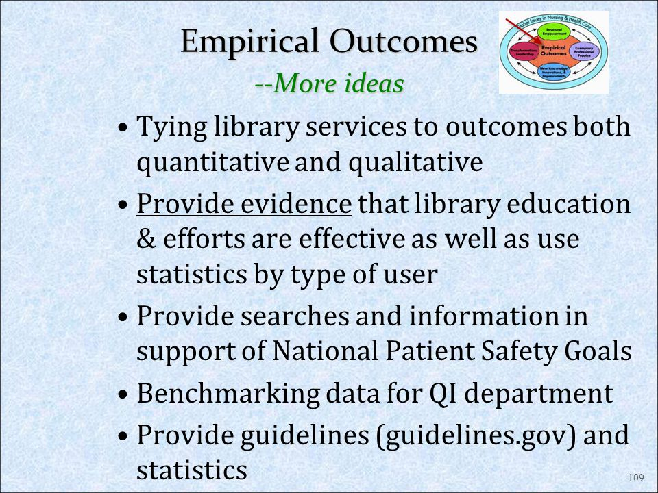 Empirical Outcomes --More ideas Tying library services to outcomes both quantitative and qualitative Provide evidence that library education & efforts