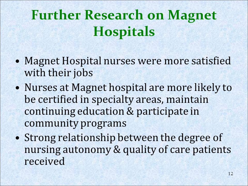 Further Research on Magnet Hospitals Magnet Hospital nurses were more satisfied with their jobs Nurses at Magnet hospital are more likely to be certif