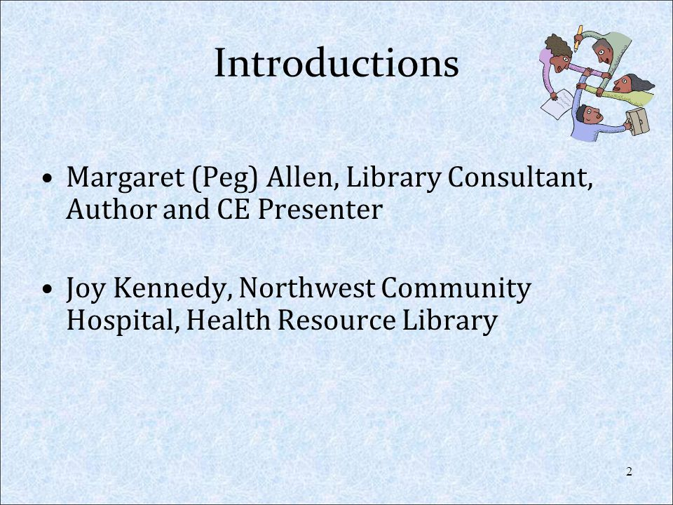 Introductions Margaret (Peg) Allen, Library Consultant, Author and CE Presenter Joy Kennedy, Northwest Community Hospital, Health Resource Library 2