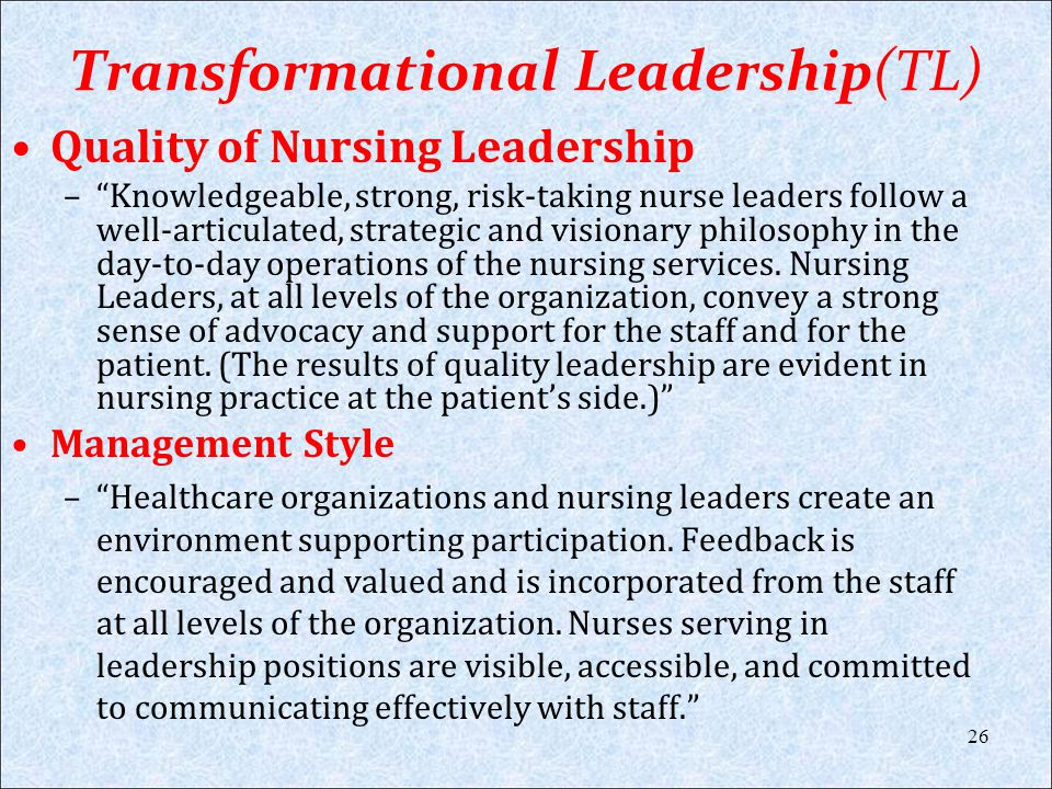 Transformational Leadership(TL) Quality of Nursing Leadership –Knowledgeable, strong, risk-taking nurse leaders follow a well-articulated, strategic a