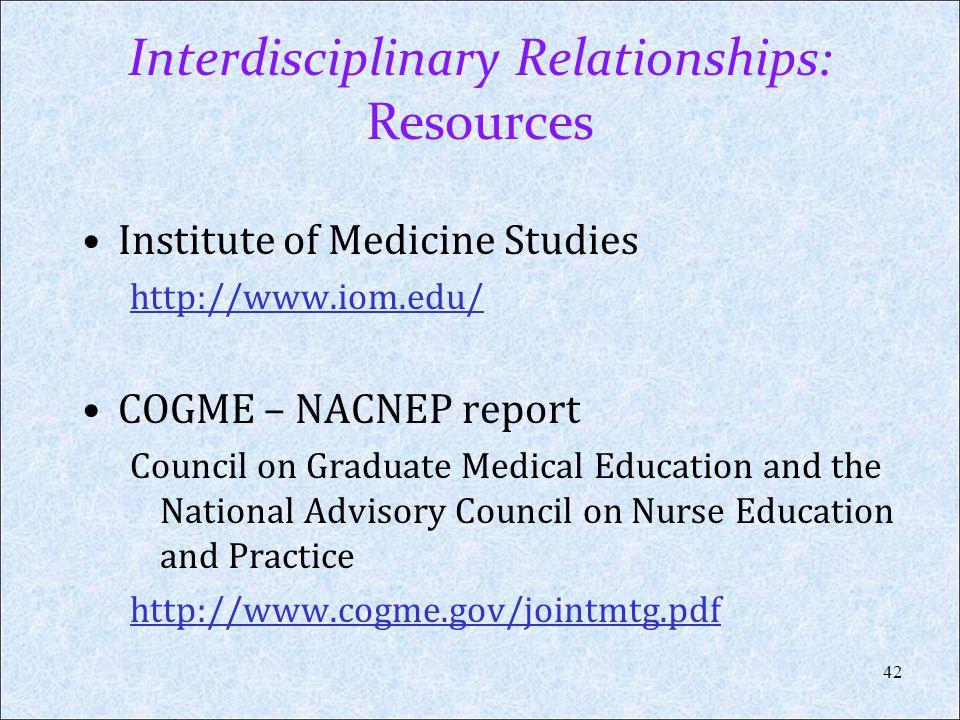 Interdisciplinary Relationships: Resources Institute of Medicine Studies http://www.iom.edu/ COGME – NACNEP report Council on Graduate Medical Educati