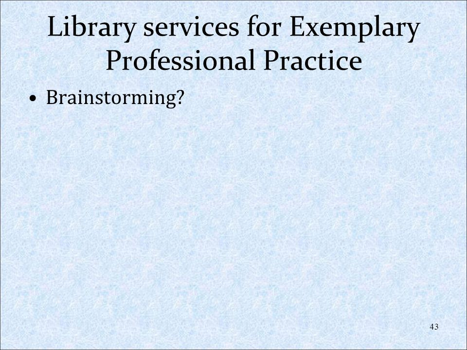 Library services for Exemplary Professional Practice Brainstorming? 43