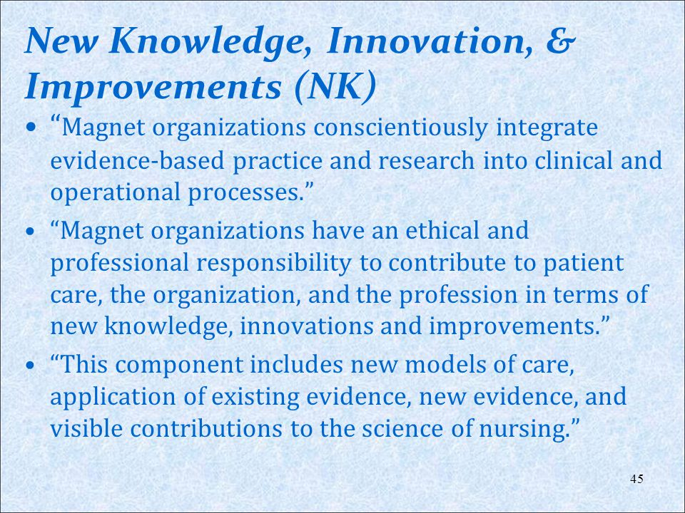 New Knowledge, Innovation, & Improvements (NK) Magnet organizations conscientiously integrate evidence-based practice and research into clinical and o
