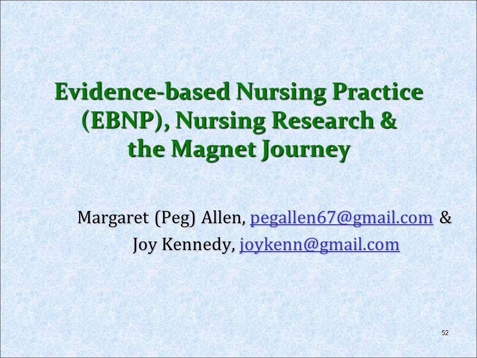 52 Evidence-based Nursing Practice (EBNP), Nursing Research & the Magnet Journey Margaret (Peg) Allen, pegallen67@gmail.com & pegallen67@gmail.com Joy