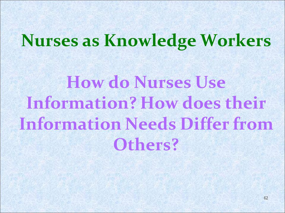 62 Nurses as Knowledge Workers How do Nurses Use Information? How does their Information Needs Differ from Others?