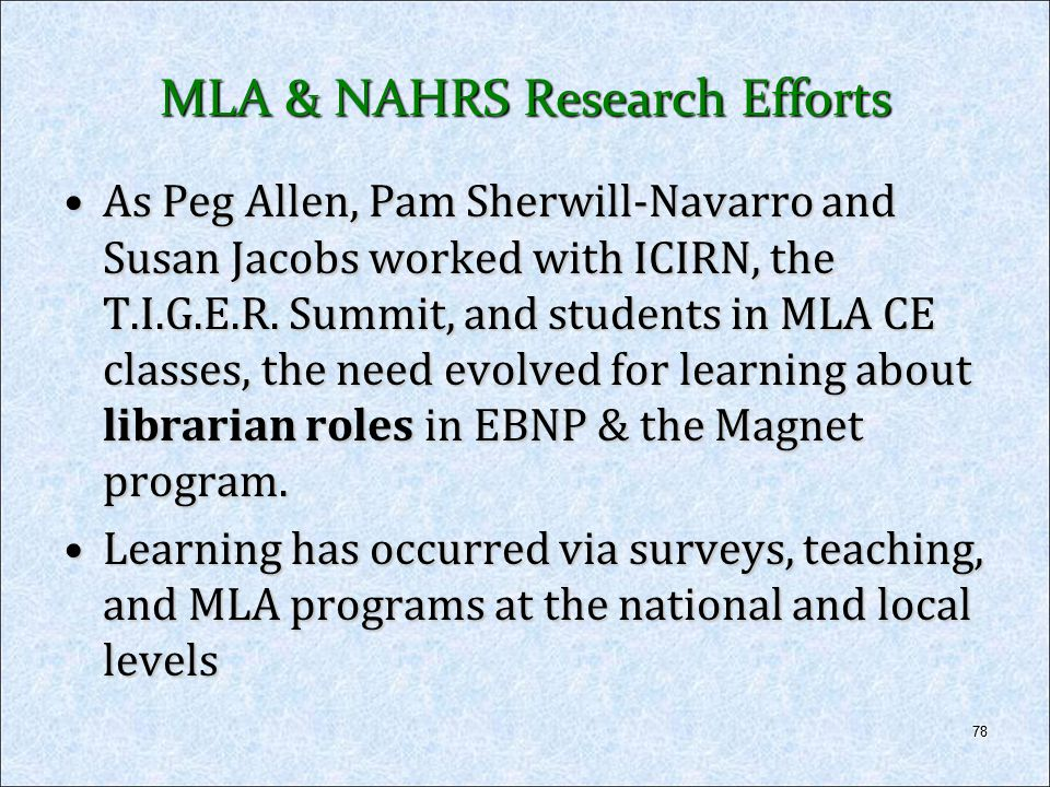 78 MLA & NAHRS Research Efforts As Peg Allen, Pam Sherwill-Navarro and Susan Jacobs worked with ICIRN, the T.I.G.E.R. Summit, and students in MLA CE c