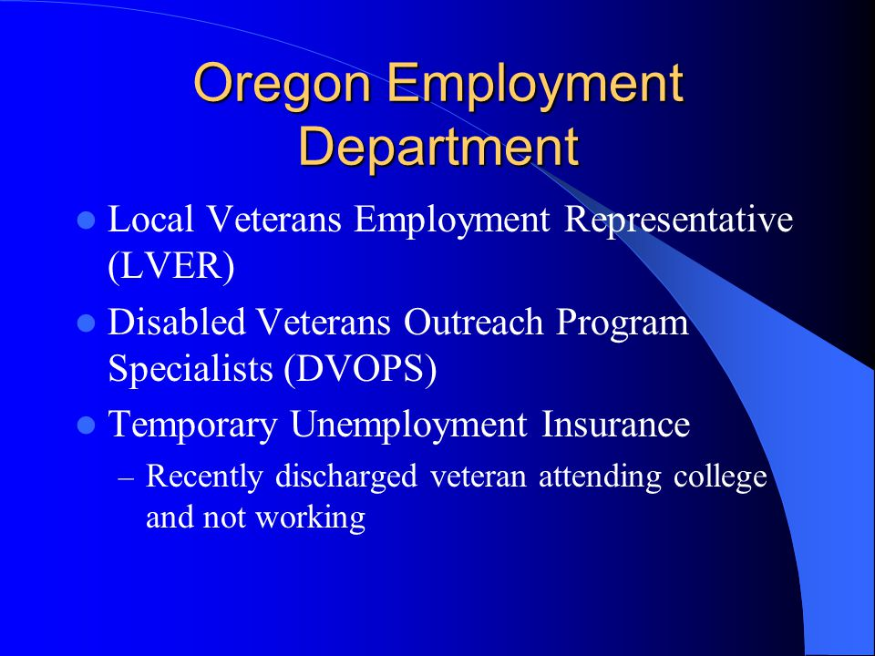Oregon Employment Department Local Veterans Employment Representative (LVER) Disabled Veterans Outreach Program Specialists (DVOPS) Temporary Unemployment Insurance – Recently discharged veteran attending college and not working