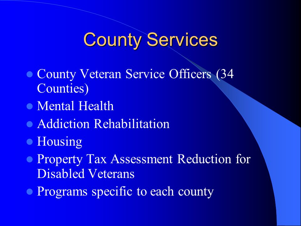 County Services County Veteran Service Officers (34 Counties) Mental Health Addiction Rehabilitation Housing Property Tax Assessment Reduction for Disabled Veterans Programs specific to each county