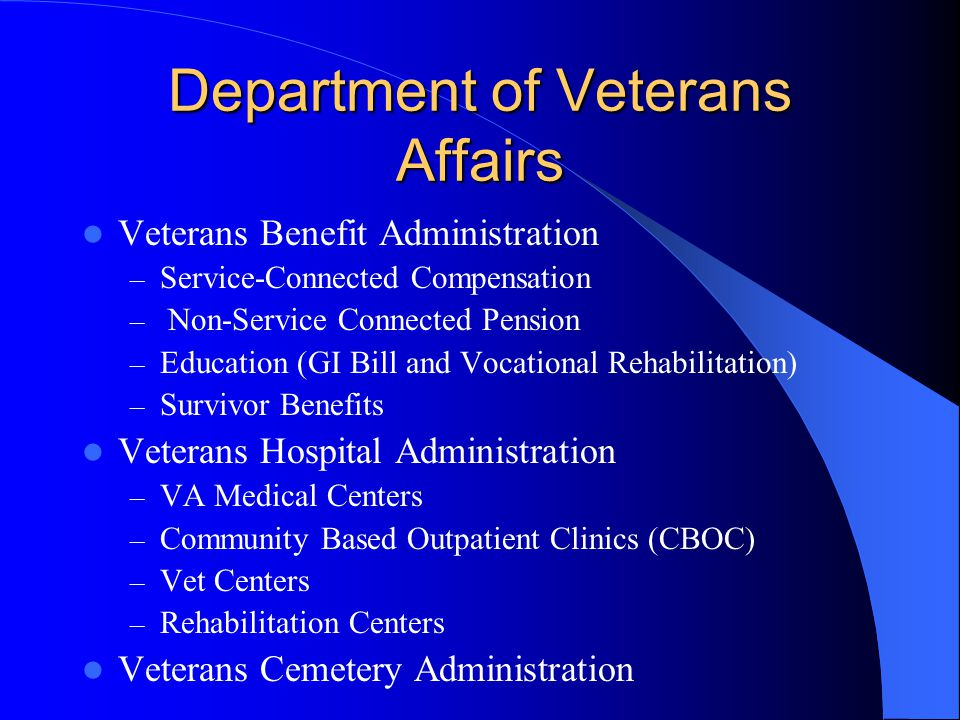 Department of Veterans Affairs Veterans Benefit Administration – Service-Connected Compensation – Non-Service Connected Pension – Education (GI Bill and Vocational Rehabilitation) – Survivor Benefits Veterans Hospital Administration – VA Medical Centers – Community Based Outpatient Clinics (CBOC) – Vet Centers – Rehabilitation Centers Veterans Cemetery Administration