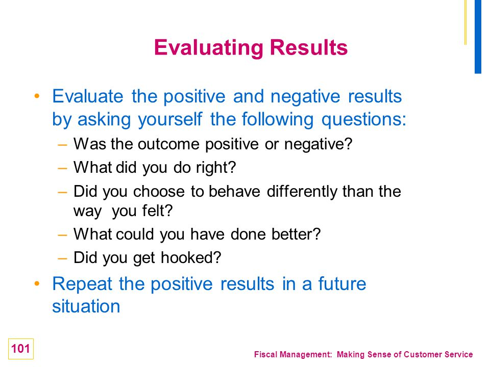 101 Fiscal Management: Making Sense of Customer Service Evaluating Results Evaluate the positive and negative results by asking yourself the following