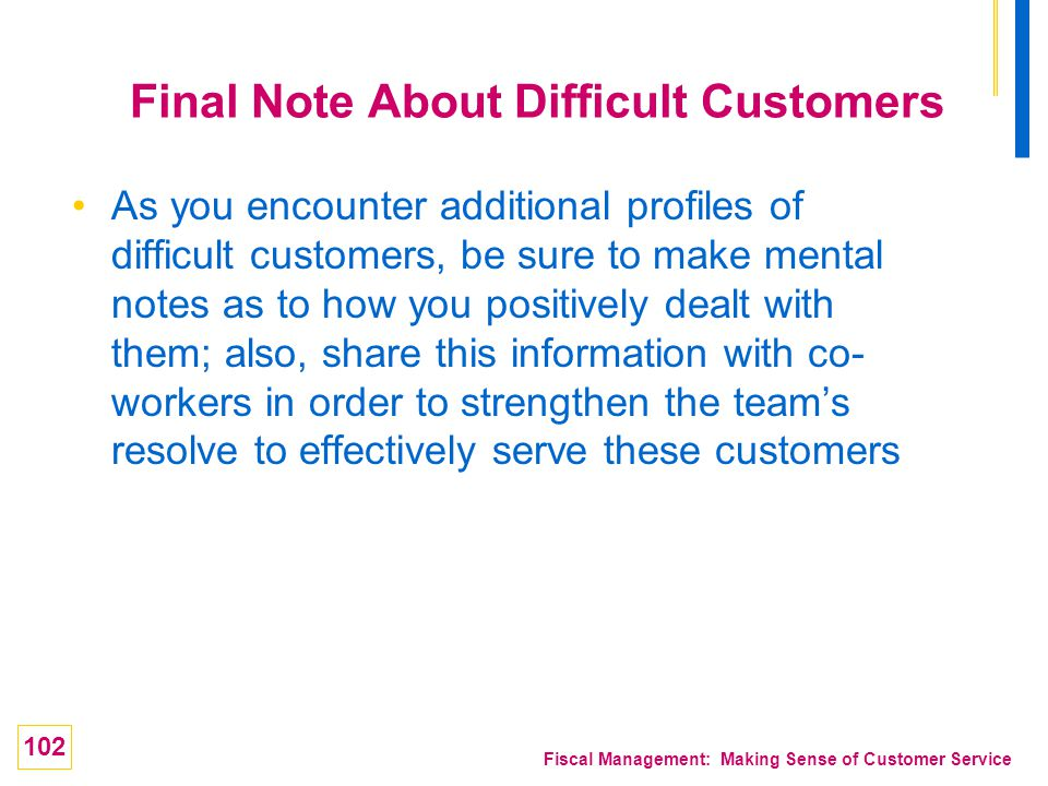 102 Fiscal Management: Making Sense of Customer Service Final Note About Difficult Customers As you encounter additional profiles of difficult custome