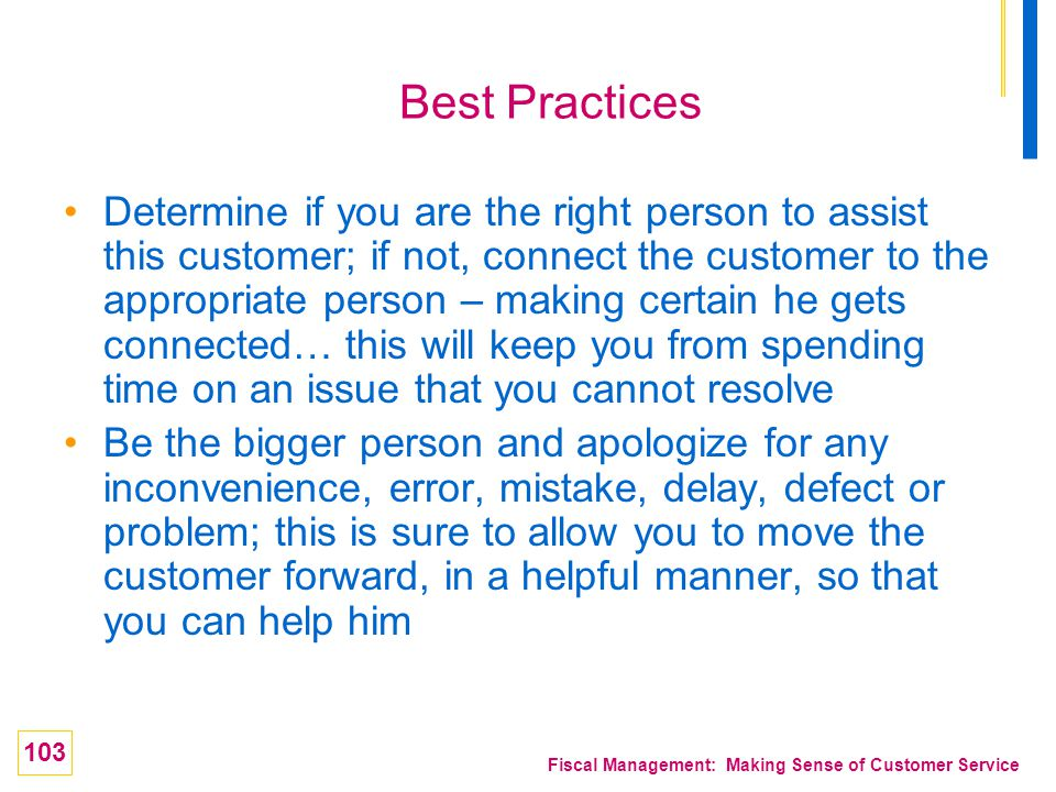 103 Fiscal Management: Making Sense of Customer Service Best Practices Determine if you are the right person to assist this customer; if not, connect