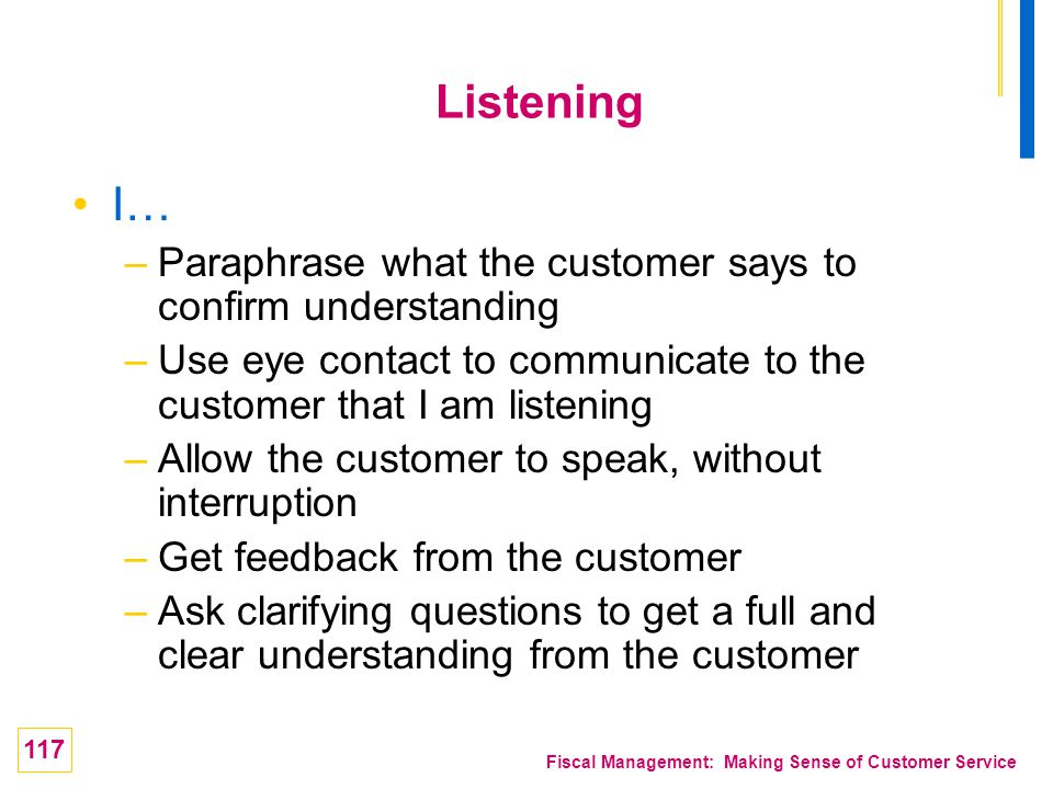 117 Fiscal Management: Making Sense of Customer Service Listening I… –Paraphrase what the customer says to confirm understanding –Use eye contact to c