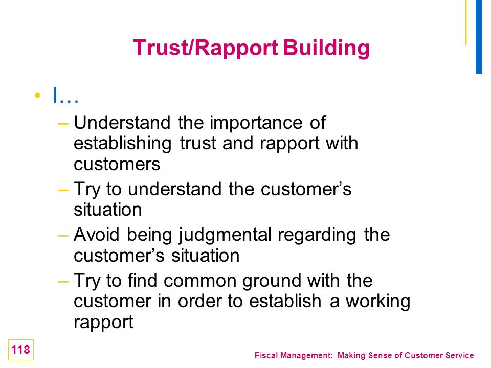 118 Fiscal Management: Making Sense of Customer Service Trust/Rapport Building I… –Understand the importance of establishing trust and rapport with cu