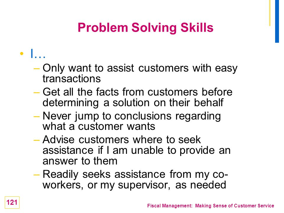 121 Fiscal Management: Making Sense of Customer Service Problem Solving Skills I… –Only want to assist customers with easy transactions –Get all the f