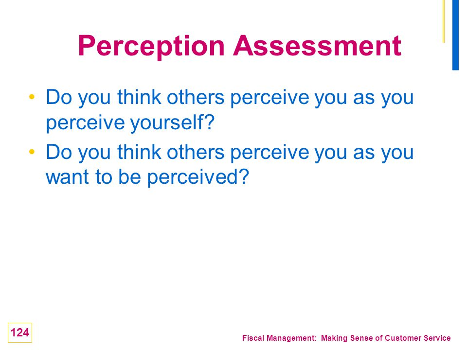 124 Fiscal Management: Making Sense of Customer Service Perception Assessment Do you think others perceive you as you perceive yourself? Do you think