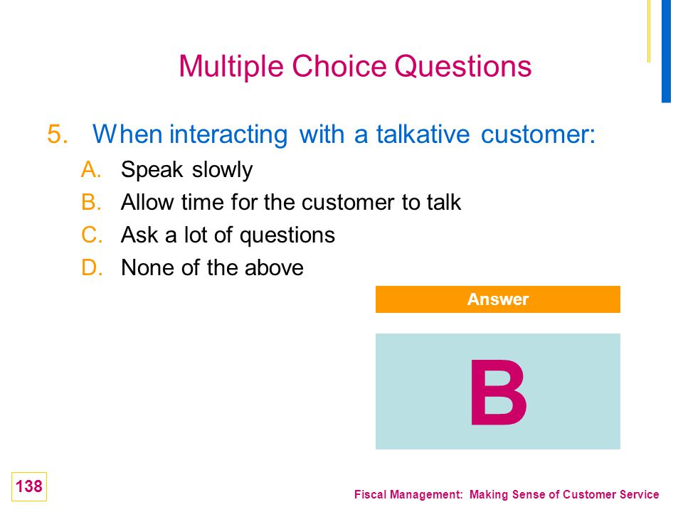138 Fiscal Management: Making Sense of Customer Service Multiple Choice Questions 5.When interacting with a talkative customer: A.Speak slowly B.Allow