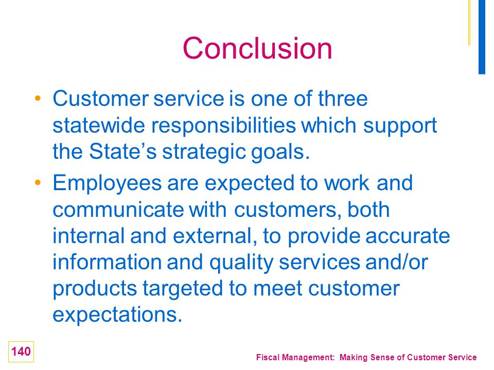 140 Fiscal Management: Making Sense of Customer Service Conclusion Customer service is one of three statewide responsibilities which support the State