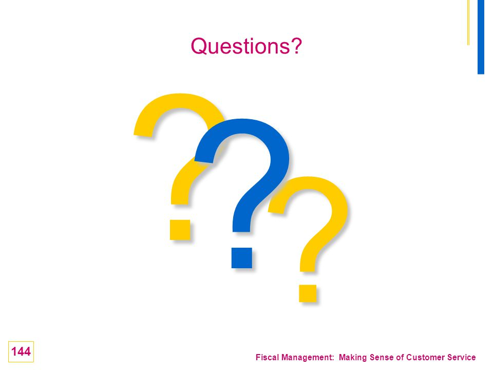 144 Fiscal Management: Making Sense of Customer Service ? ? ? Questions?
