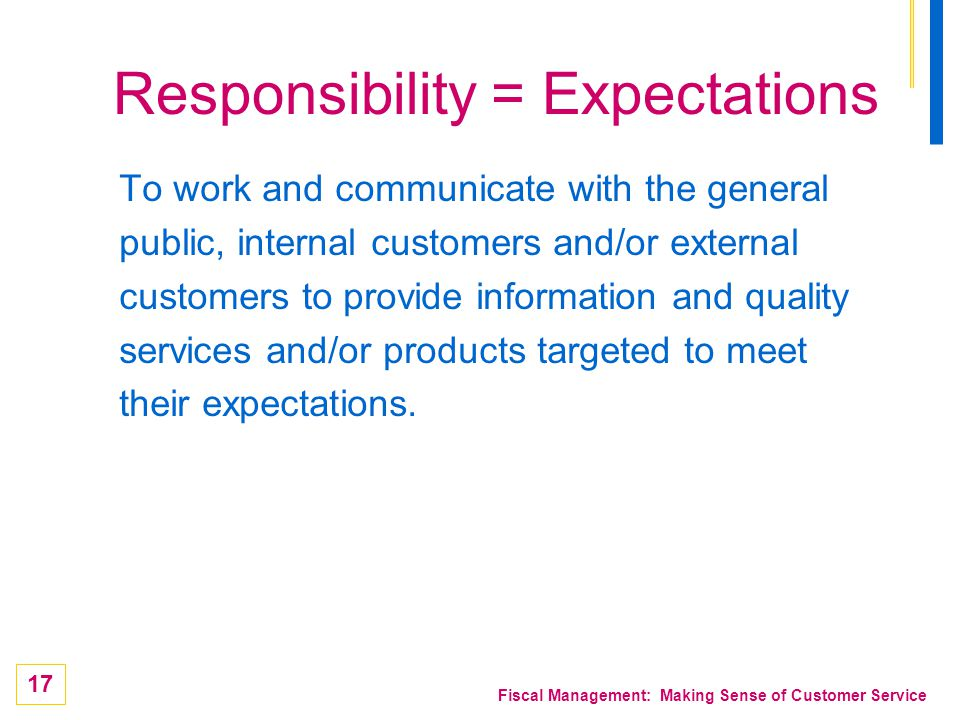 17 Fiscal Management: Making Sense of Customer Service Responsibility = Expectations To work and communicate with the general public, internal custome