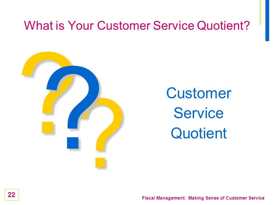 22 Fiscal Management: Making Sense of Customer Service ? Customer Service Quotient ? ? What is Your Customer Service Quotient?