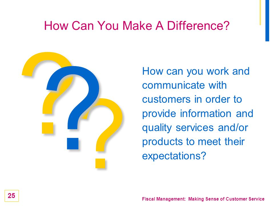 25 Fiscal Management: Making Sense of Customer Service ? How can you work and communicate with customers in order to provide information and quality s