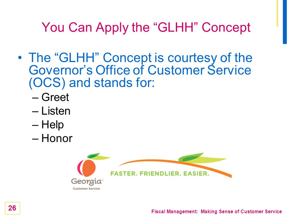 26 Fiscal Management: Making Sense of Customer Service You Can Apply the GLHH Concept The GLHH Concept is courtesy of the Governors Office of Customer