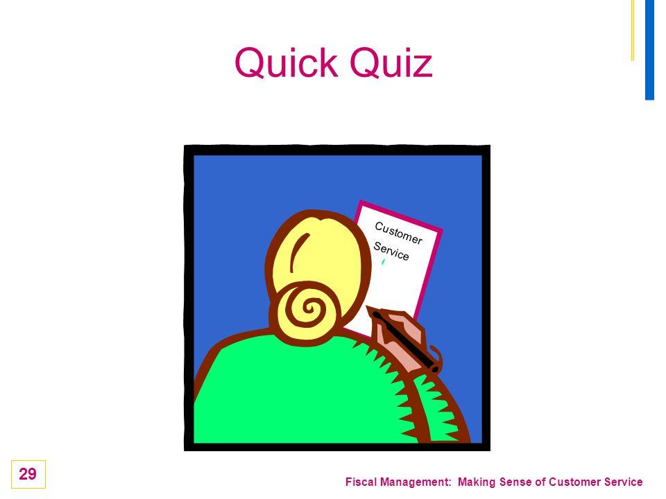 29 Fiscal Management: Making Sense of Customer Service Quick Quiz Customer Service