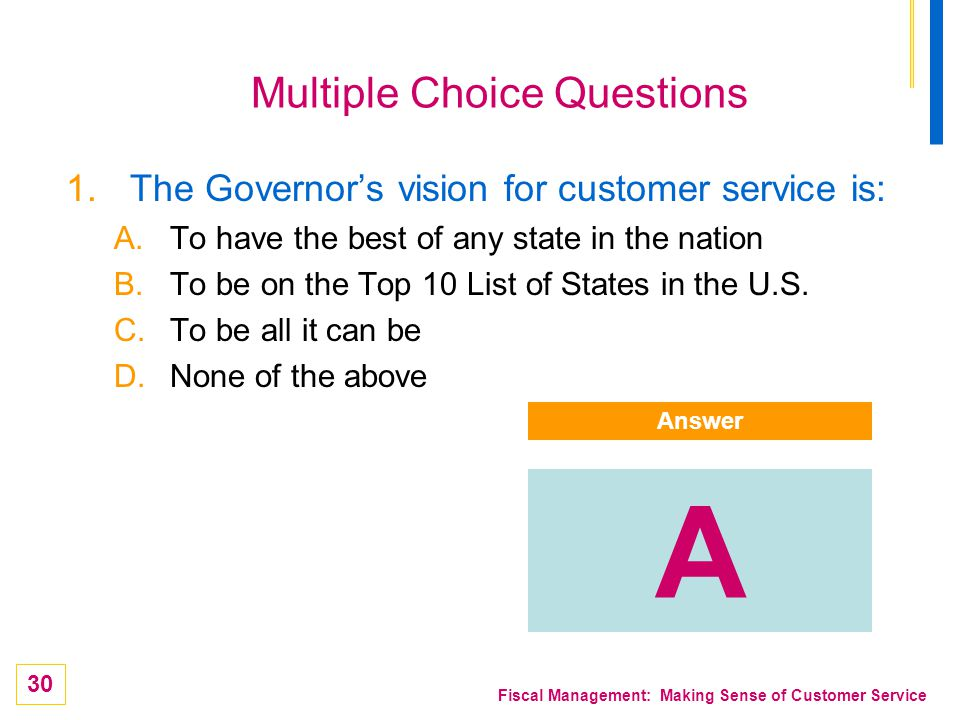 30 Fiscal Management: Making Sense of Customer Service Multiple Choice Questions 1.The Governors vision for customer service is: A.To have the best of