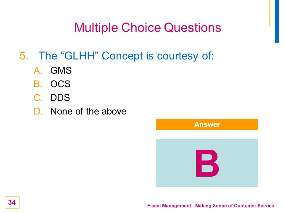 34 Fiscal Management: Making Sense of Customer Service Multiple Choice Questions 5.The GLHH Concept is courtesy of: A.GMS B.OCS C.DDS D.None of the ab