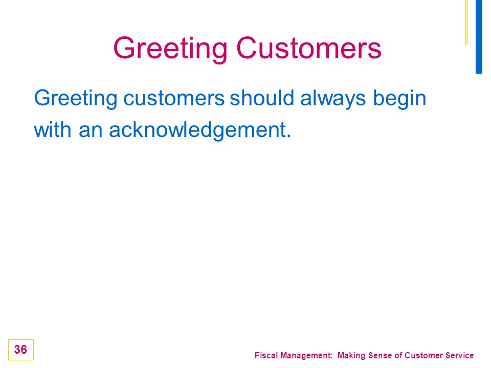 36 Fiscal Management: Making Sense of Customer Service Greeting Customers Greeting customers should always begin with an acknowledgement.