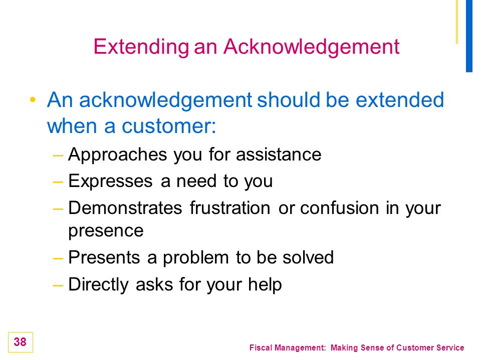 38 Fiscal Management: Making Sense of Customer Service Extending an Acknowledgement An acknowledgement should be extended when a customer: –Approaches